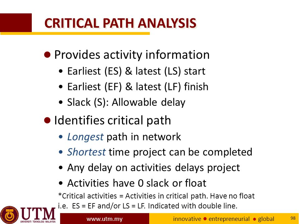 www.utm.my innovative ● entrepreneurial ● global 98 CRITICAL PATH ANALYSIS ● Provides activity information Earliest (ES) & latest (LS) start Earliest (EF) & latest (LF) finish Slack (S): Allowable delay ● Identifies critical path Longest path in network Shortest time project can be completed Any delay on activities delays project Activities have 0 slack or float *Critical activities = Activities in critical path.
