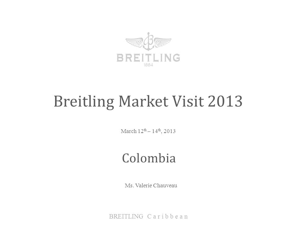 March 12 th – 14 th, 2013 Breitling Market Visit 2013 BREITLING C a r i b b e a n Colombia Ms.