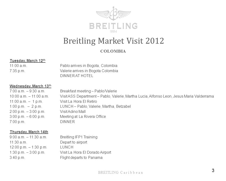 BREITLING C a r i b b e a n Breitling Market Visit 2012 COLOMBIA 3 Tuesday, March 12 th 11:00 a.m.Pablo arrives in Bogota, Colombia 7:35 p.m.Valerie arrives in Bogota Colombia DINNER AT HOTEL Wednesday, March 13 th 7:00 a.m.