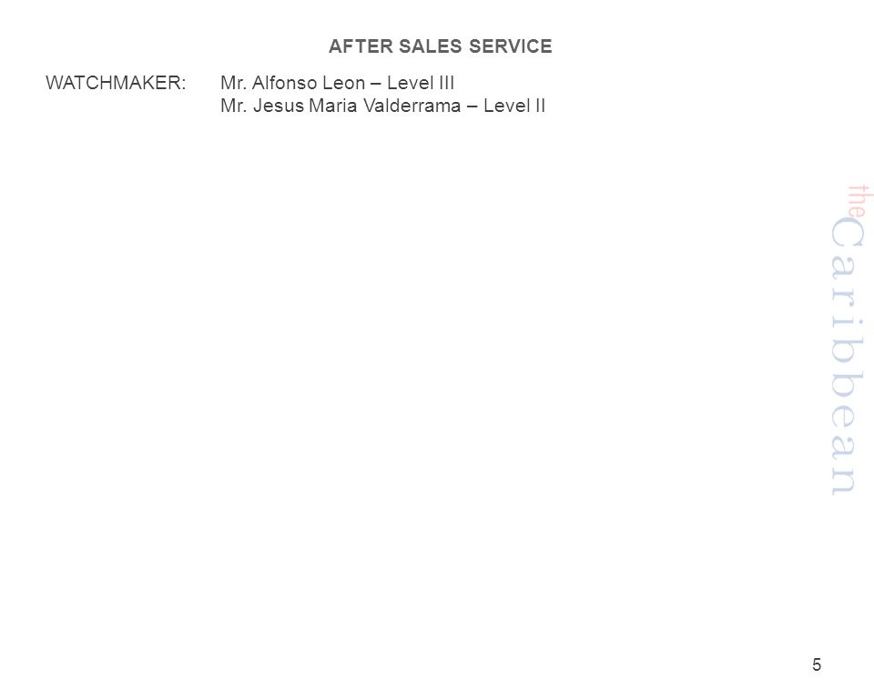 AFTER SALES SERVICE WATCHMAKER:Mr. Alfonso Leon – Level III Mr. Jesus Maria Valderrama – Level II 5