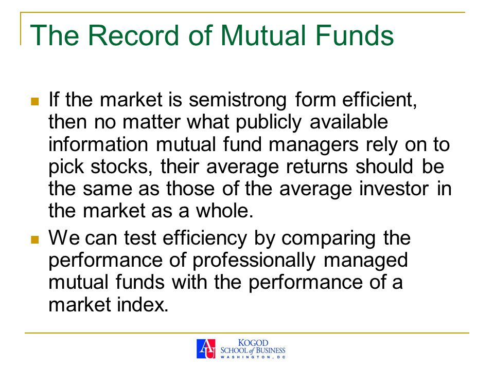The Record of Mutual Funds If the market is semistrong form efficient, then no matter what publicly available information mutual fund managers rely on