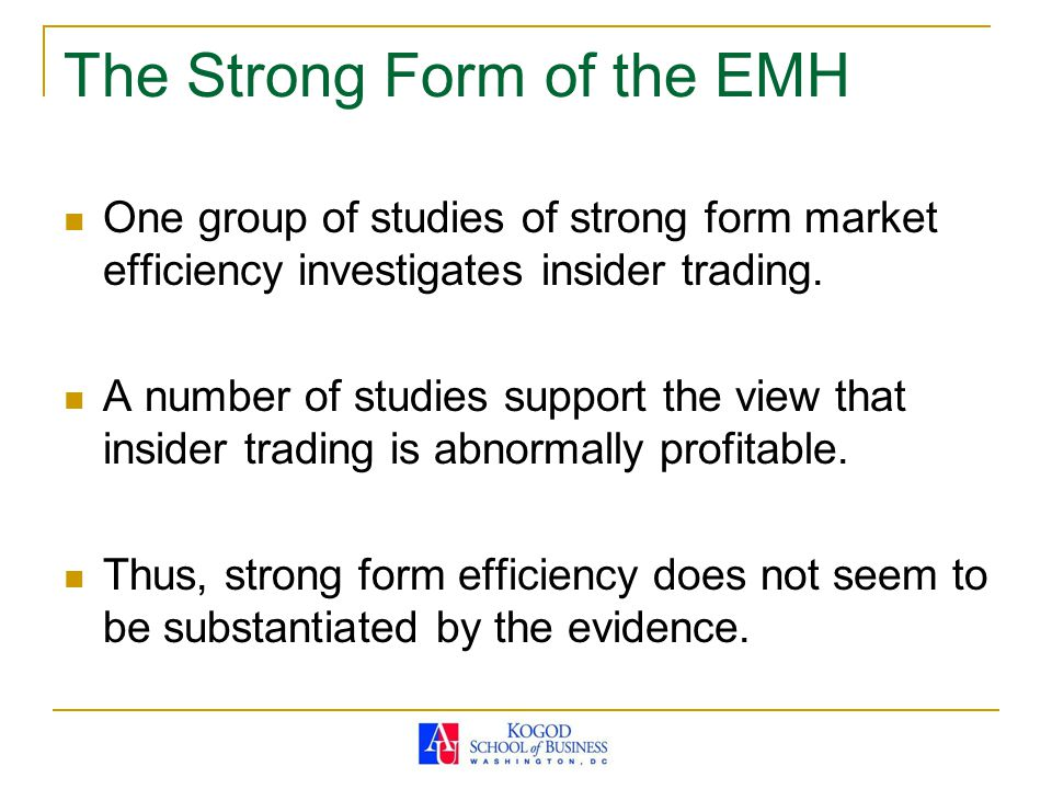 The Strong Form of the EMH One group of studies of strong form market efficiency investigates insider trading. A number of studies support the view th