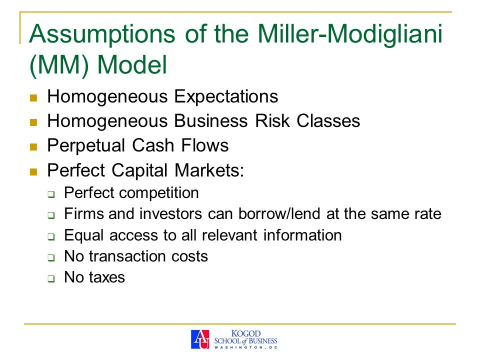 Assumptions of the Miller-Modigliani (MM) Model Homogeneous Expectations Homogeneous Business Risk Classes Perpetual Cash Flows Perfect Capital Market