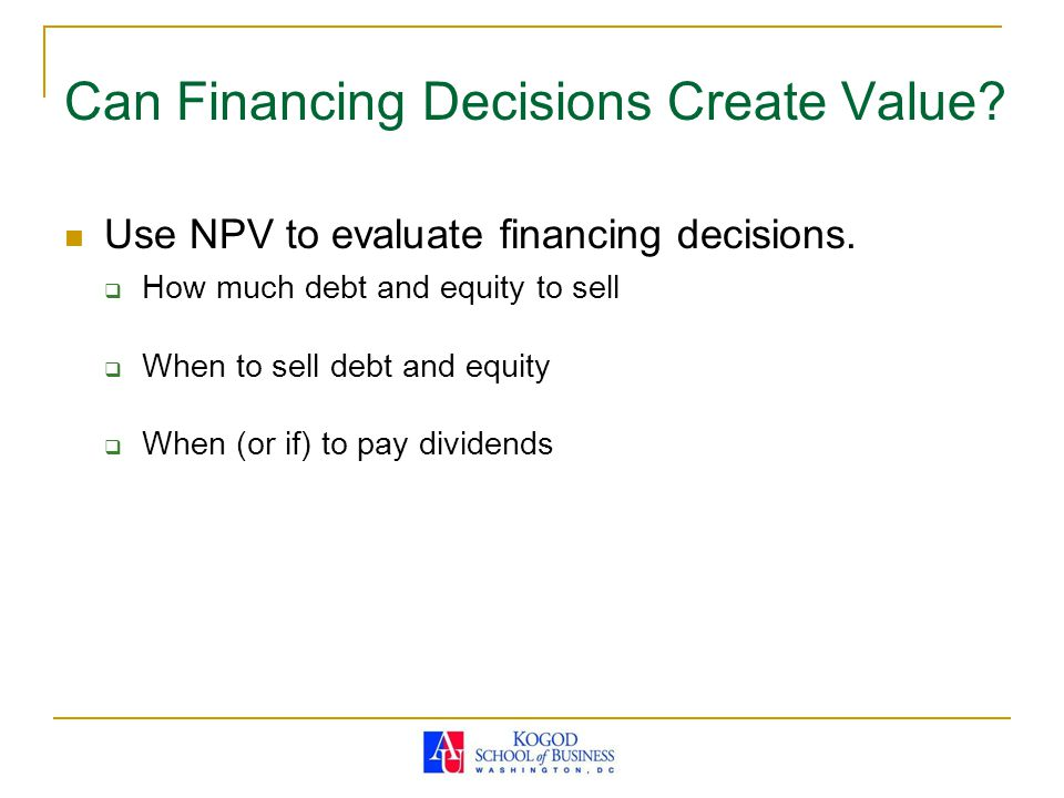 Can Financing Decisions Create Value? Use NPV to evaluate financing decisions.  How much debt and equity to sell  When to sell debt and equity  Whe