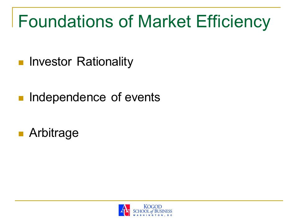 Foundations of Market Efficiency Investor Rationality Independence of events Arbitrage