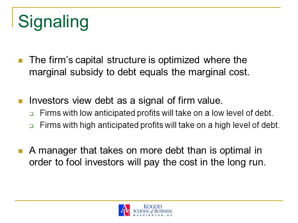 Signaling The firm's capital structure is optimized where the marginal subsidy to debt equals the marginal cost. Investors view debt as a signal of fi