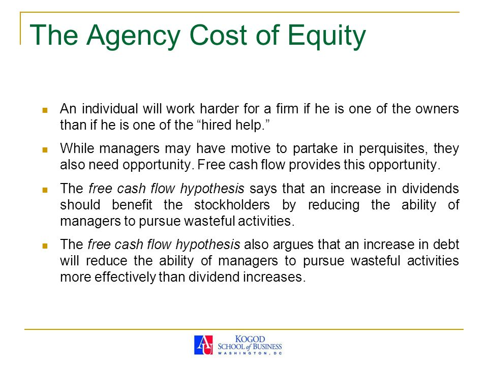 "The Agency Cost of Equity An individual will work harder for a firm if he is one of the owners than if he is one of the ""hired help."" While managers m"