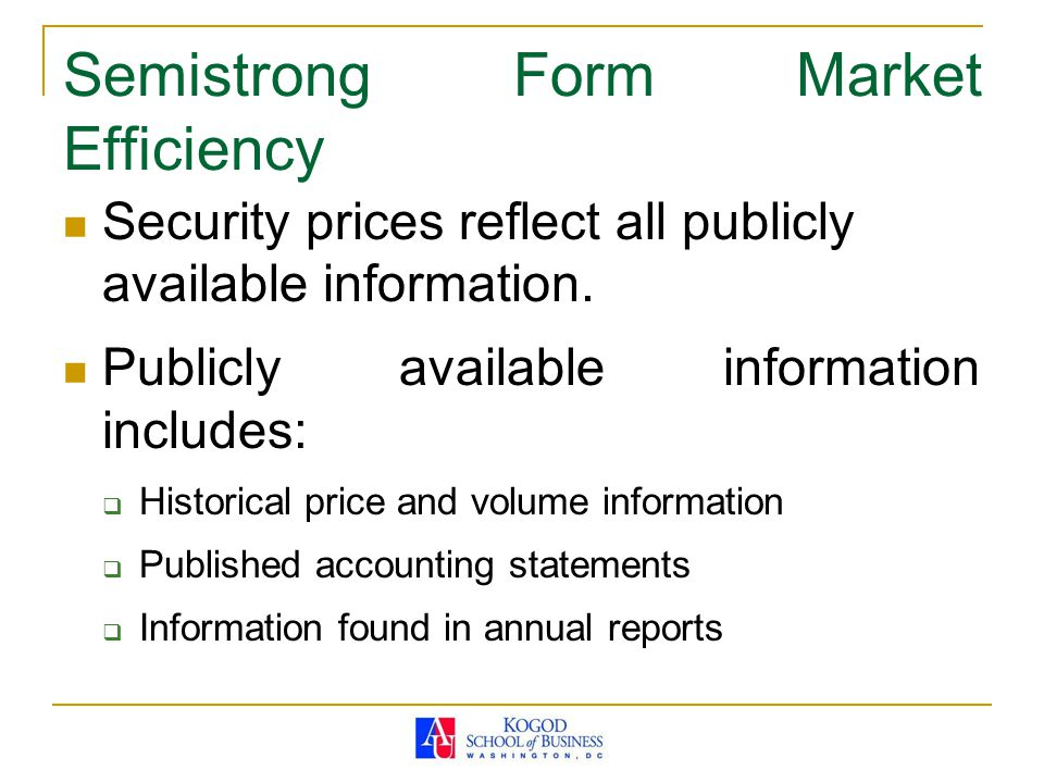Semistrong Form Market Efficiency Security prices reflect all publicly available information. Publicly available information includes:  Historical pr