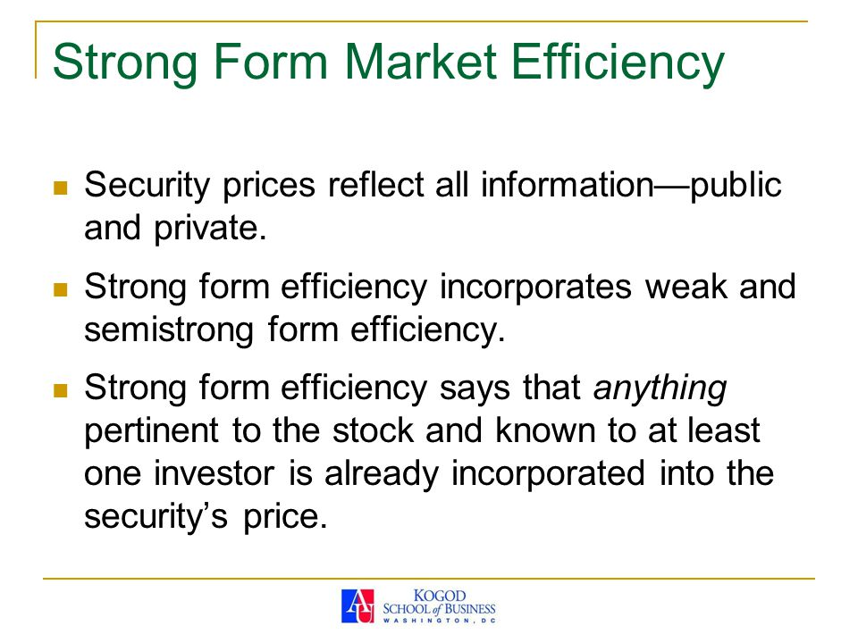 Strong Form Market Efficiency Security prices reflect all information—public and private. Strong form efficiency incorporates weak and semistrong form