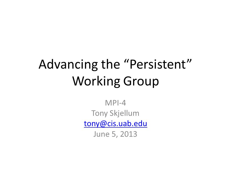 Advancing the Persistent Working Group MPI-4 Tony Skjellum tony@cis.uab.edu June 5, 2013