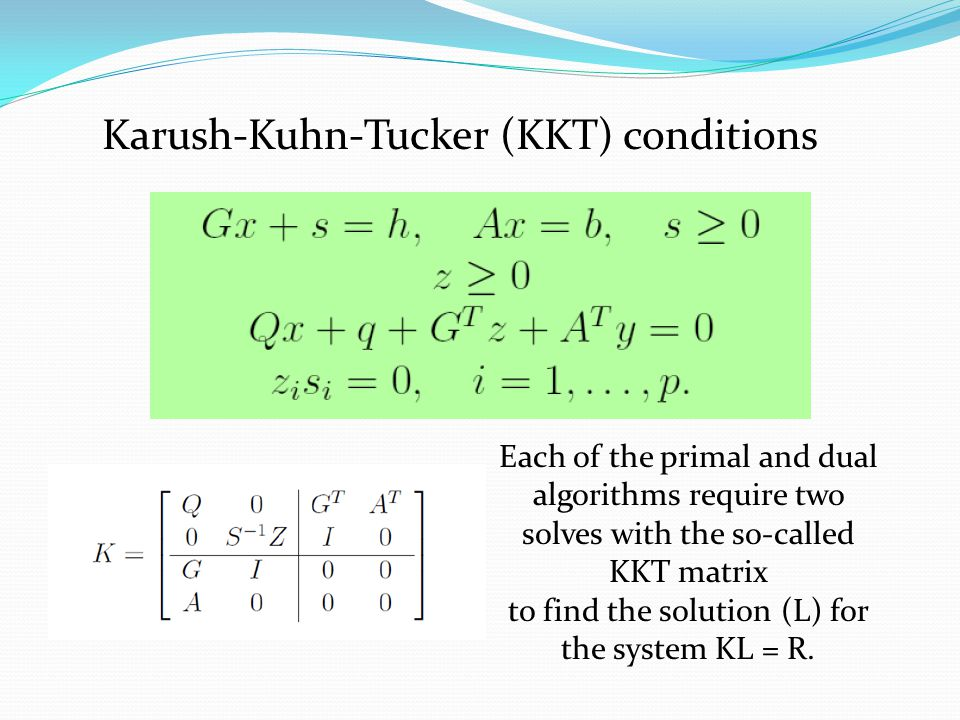 Karush-Kuhn-Tucker (KKT) conditions Each of the primal and dual algorithms require two solves with the so-called KKT matrix to find the solution (L) for the system KL = R.