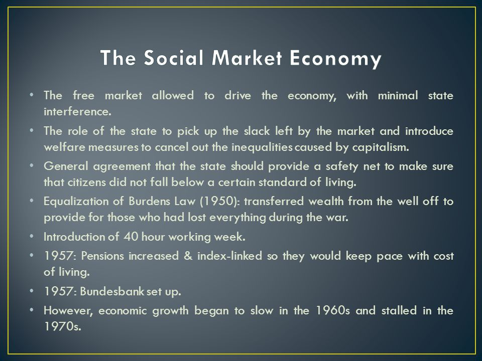 The free market allowed to drive the economy, with minimal state interference. The role of the state to pick up the slack left by the market and intro