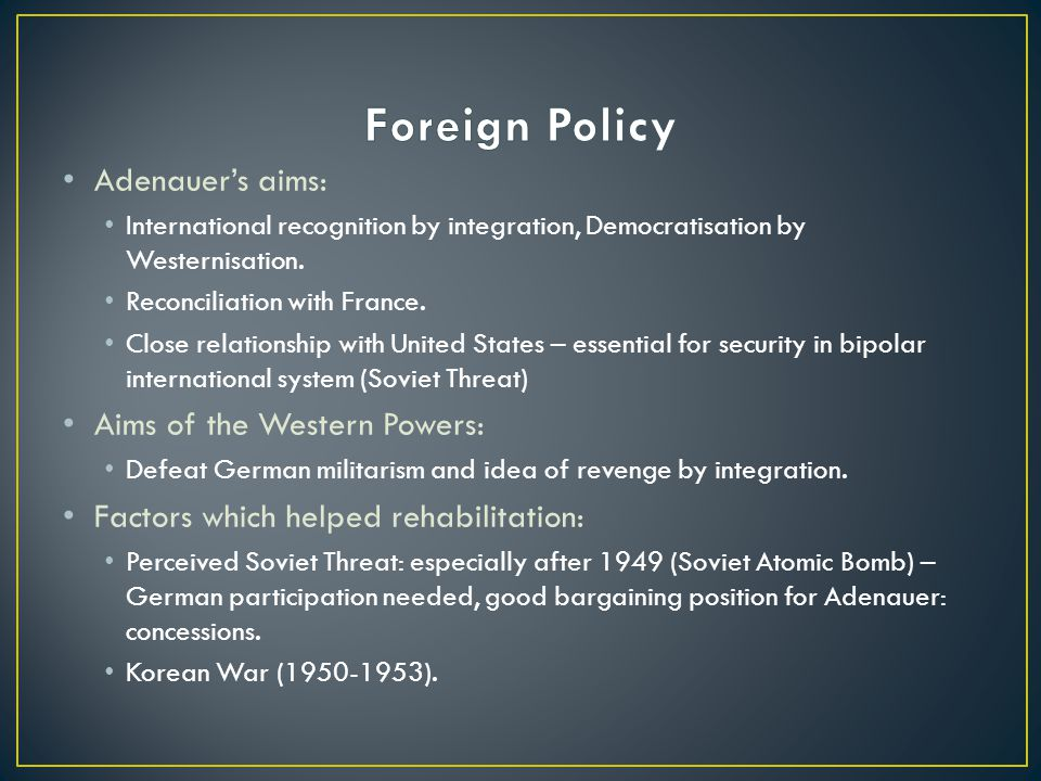 Adenauer's aims: International recognition by integration, Democratisation by Westernisation.