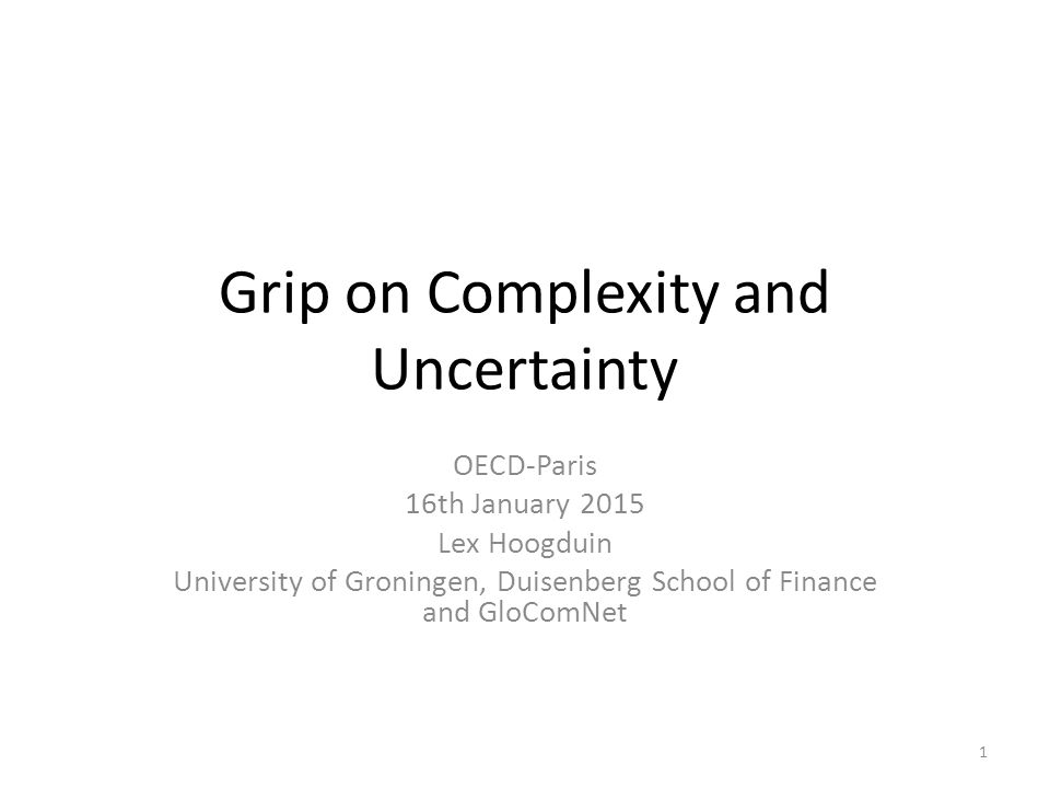 Grip on Complexity and Uncertainty OECD-Paris 16th January 2015 Lex Hoogduin University of Groningen, Duisenberg School of Finance and GloComNet 1