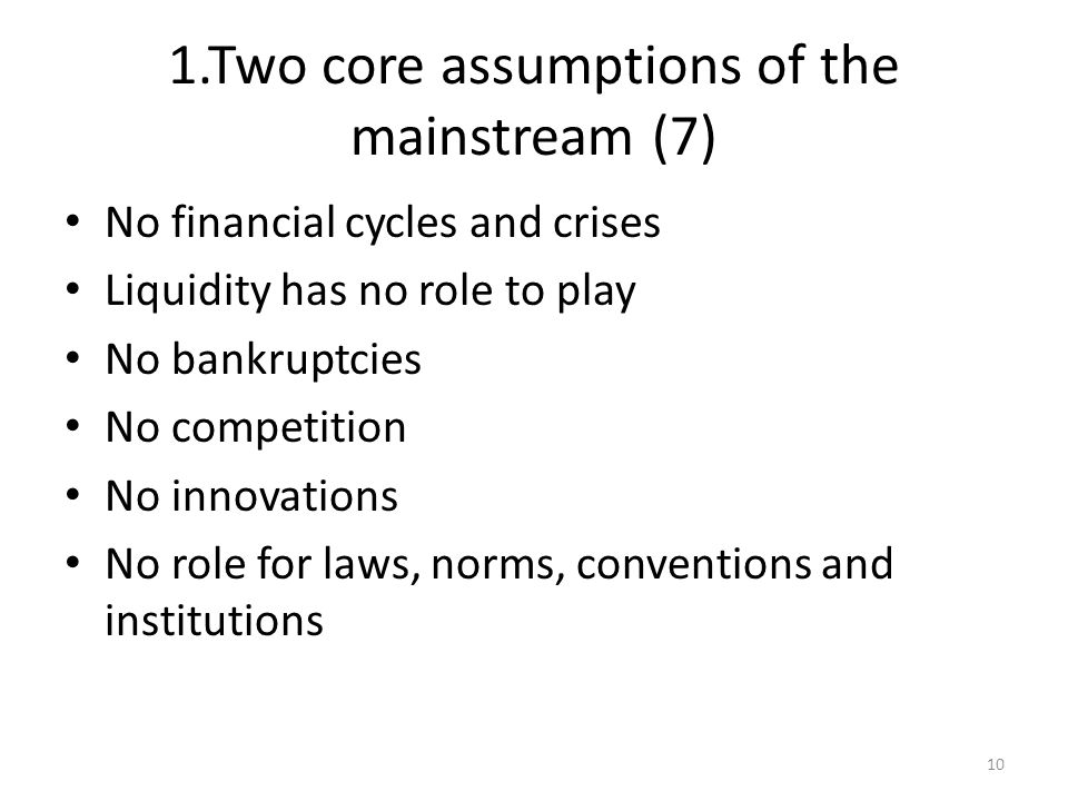 1.Two core assumptions of the mainstream (7) No financial cycles and crises Liquidity has no role to play No bankruptcies No competition No innovations No role for laws, norms, conventions and institutions 10