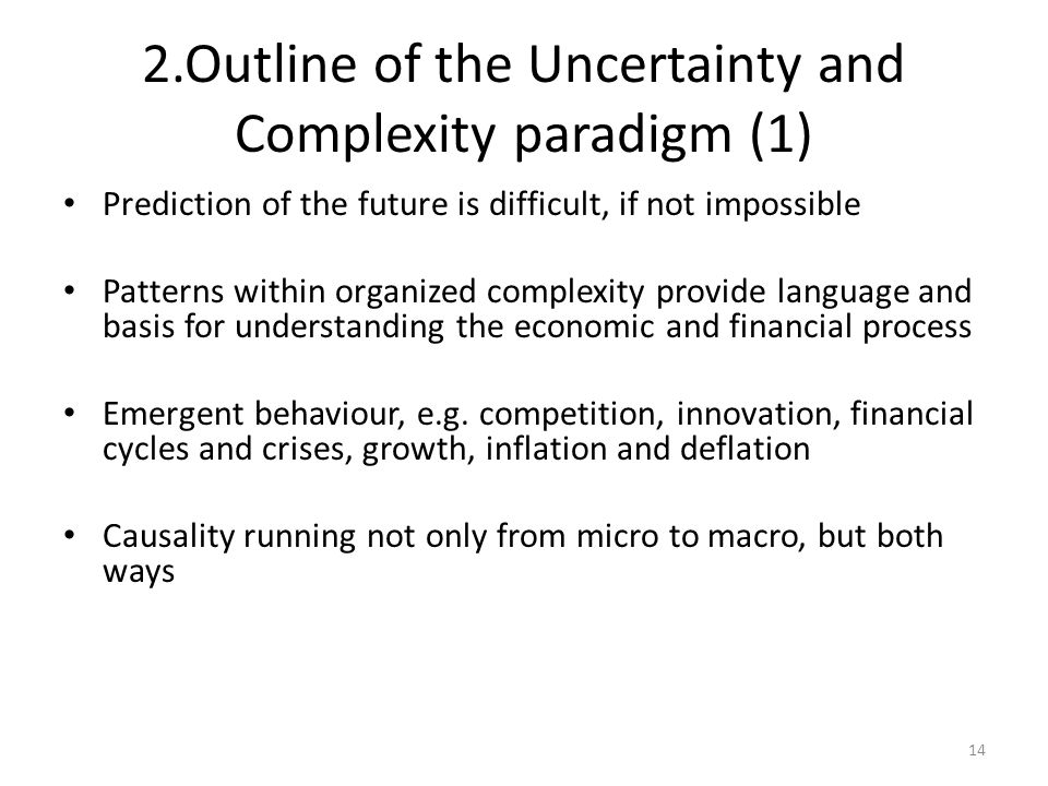 2.Outline of the Uncertainty and Complexity paradigm (1) Prediction of the future is difficult, if not impossible Patterns within organized complexity provide language and basis for understanding the economic and financial process Emergent behaviour, e.g.