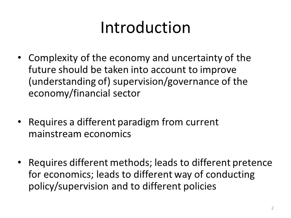 Introduction Complexity of the economy and uncertainty of the future should be taken into account to improve (understanding of) supervision/governance of the economy/financial sector Requires a different paradigm from current mainstream economics Requires different methods; leads to different pretence for economics; leads to different way of conducting policy/supervision and to different policies 2