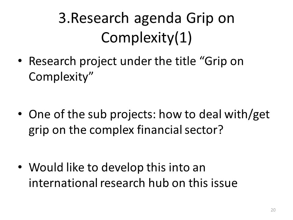 3.Research agenda Grip on Complexity(1) Research project under the title Grip on Complexity One of the sub projects: how to deal with/get grip on the complex financial sector.