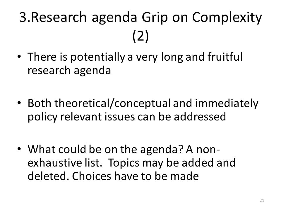 3.Research agenda Grip on Complexity (2) There is potentially a very long and fruitful research agenda Both theoretical/conceptual and immediately policy relevant issues can be addressed What could be on the agenda.