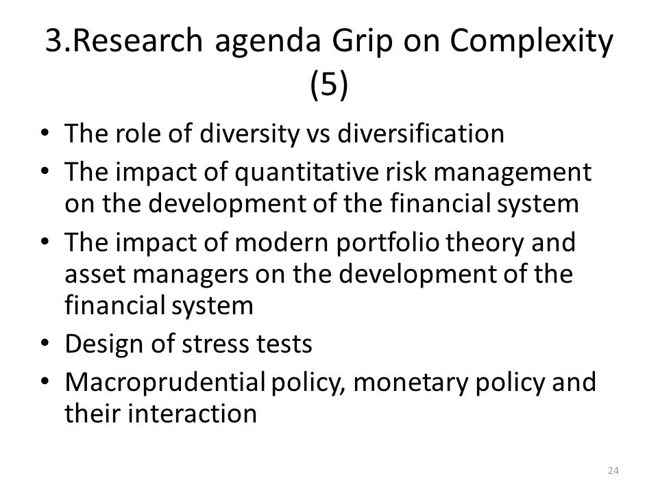 3.Research agenda Grip on Complexity (5) The role of diversity vs diversification The impact of quantitative risk management on the development of the financial system The impact of modern portfolio theory and asset managers on the development of the financial system Design of stress tests Macroprudential policy, monetary policy and their interaction 24