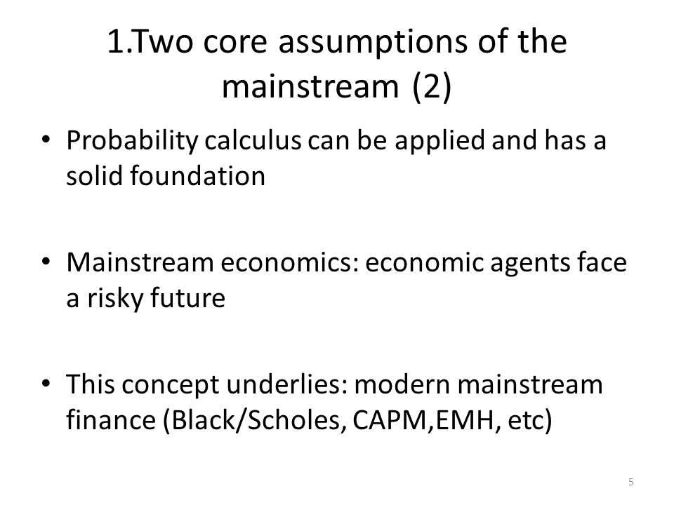 1.Two core assumptions of the mainstream (2) Probability calculus can be applied and has a solid foundation Mainstream economics: economic agents face a risky future This concept underlies: modern mainstream finance (Black/Scholes, CAPM,EMH, etc) 5