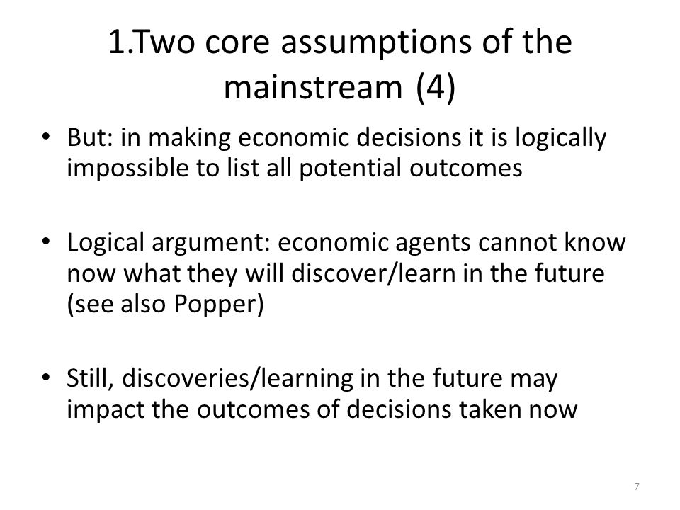 1.Two core assumptions of the mainstream (4) But: in making economic decisions it is logically impossible to list all potential outcomes Logical argument: economic agents cannot know now what they will discover/learn in the future (see also Popper) Still, discoveries/learning in the future may impact the outcomes of decisions taken now 7