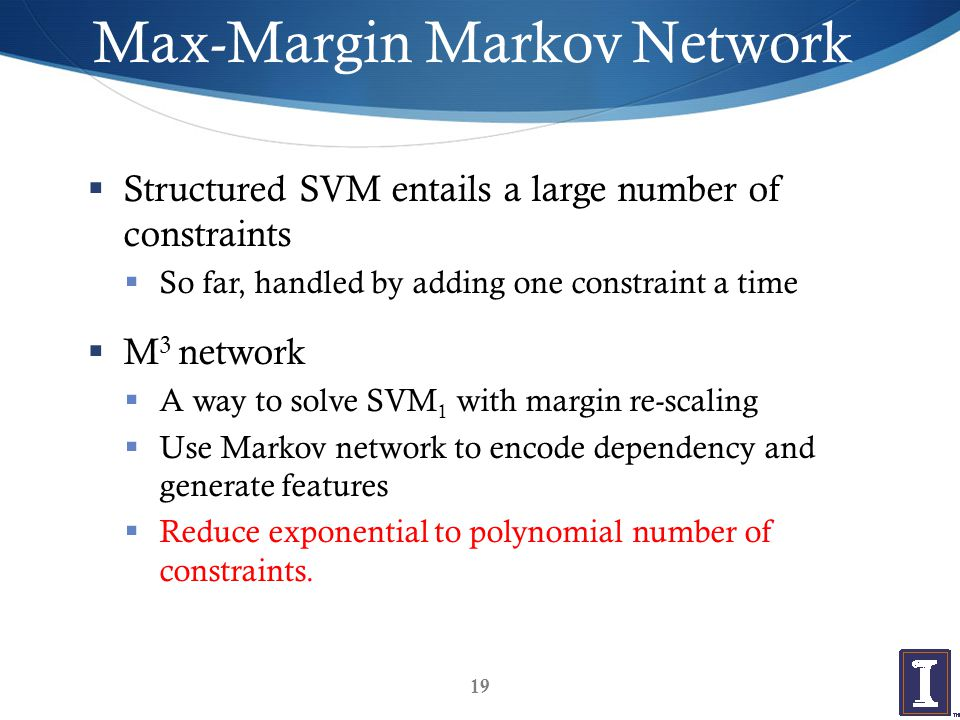 Max-Margin Markov Network  Structured SVM entails a large number of constraints  So far, handled by adding one constraint a time  M 3 network  A way to solve SVM 1 with margin re-scaling  Use Markov network to encode dependency and generate features  Reduce exponential to polynomial number of constraints.