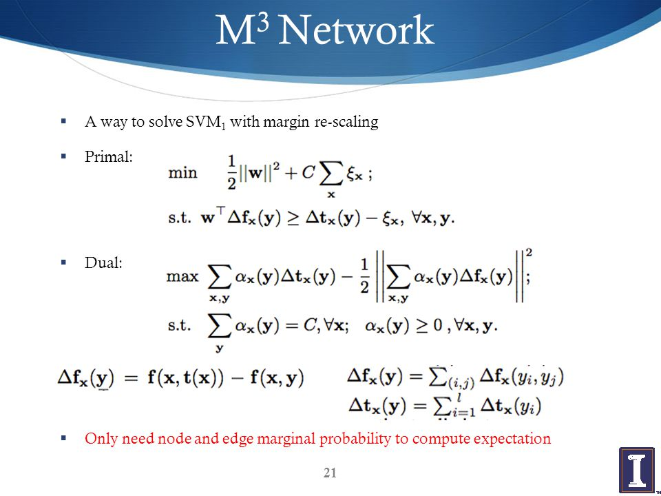 M 3 Network  A way to solve SVM 1 with margin re-scaling  Primal:  Dual:  Only need node and edge marginal probability to compute expectation 21