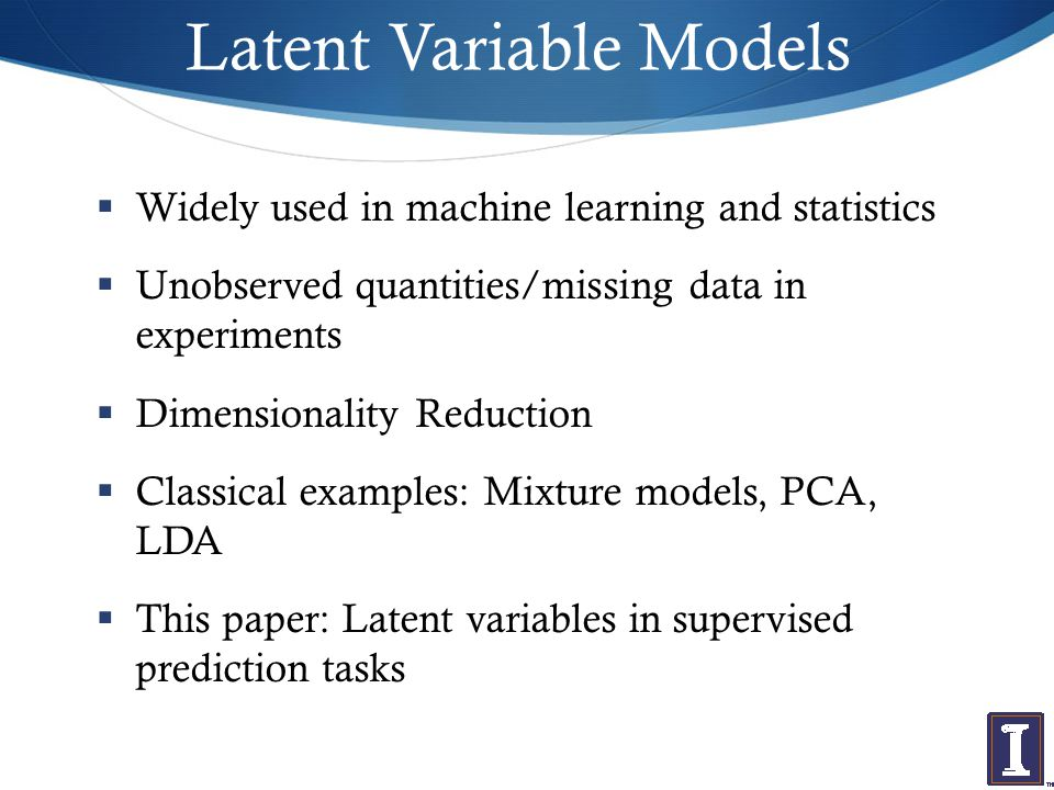Latent Variable Models  Widely used in machine learning and statistics  Unobserved quantities/missing data in experiments  Dimensionality Reduction  Classical examples: Mixture models, PCA, LDA  This paper: Latent variables in supervised prediction tasks
