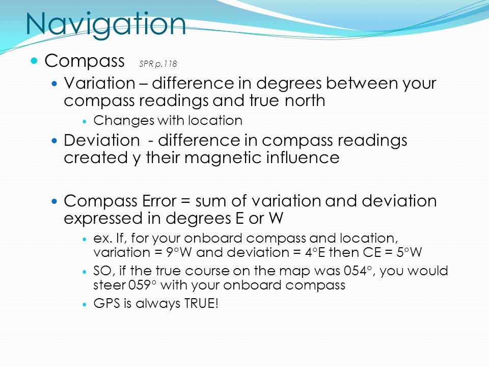 Navigation Compass SPR p.118 Variation – difference in degrees between your compass readings and true north Changes with location Deviation - difference in compass readings created y their magnetic influence Compass Error = sum of variation and deviation expressed in degrees E or W ex.