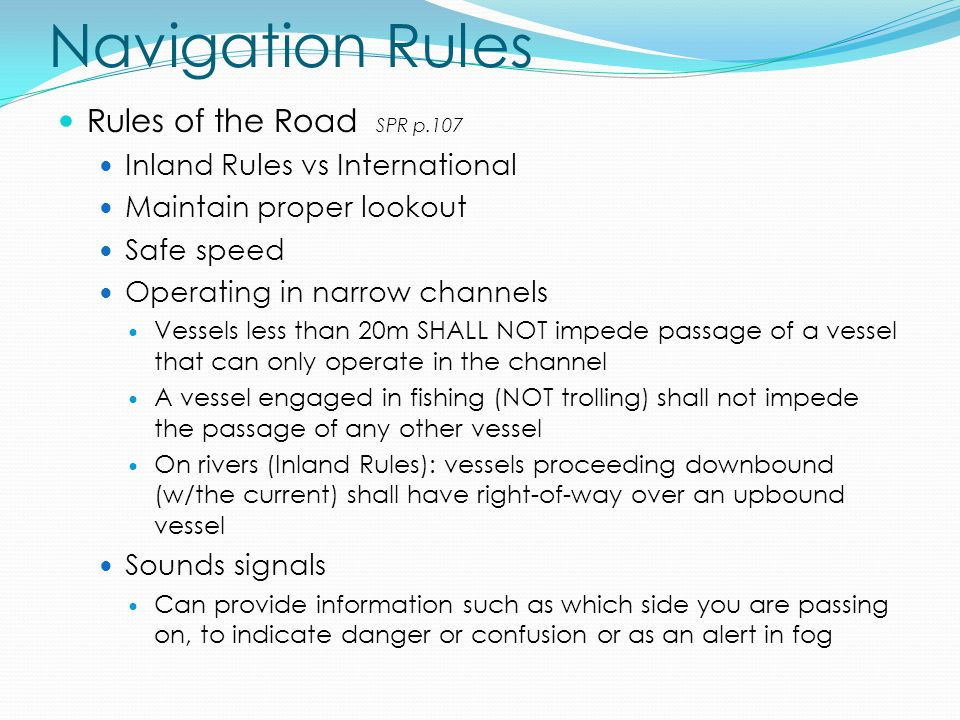 Navigation Rules Rules of the Road SPR p.107 Inland Rules vs International Maintain proper lookout Safe speed Operating in narrow channels Vessels les