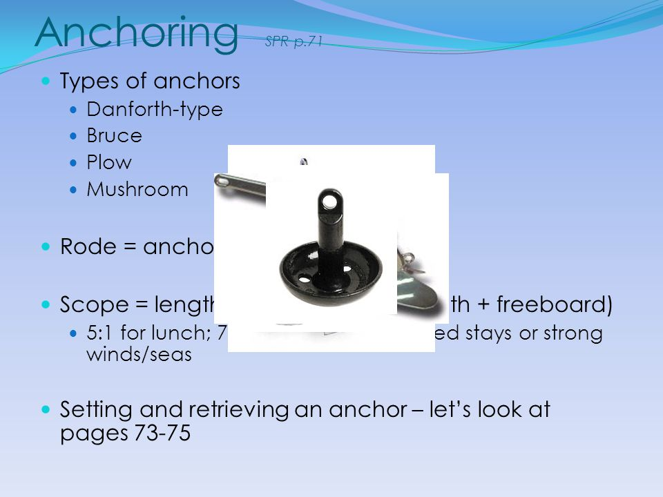 Anchoring SPR p.71 Types of anchors Danforth-type Bruce Plow Mushroom Rode = anchor line Scope = length of rode / (water depth + freeboard) 5:1 for lu