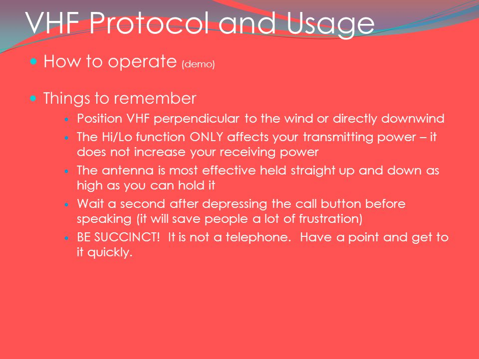 VHF Protocol and Usage How to operate (demo) Things to remember Position VHF perpendicular to the wind or directly downwind The Hi/Lo function ONLY affects your transmitting power – it does not increase your receiving power The antenna is most effective held straight up and down as high as you can hold it Wait a second after depressing the call button before speaking (it will save people a lot of frustration) BE SUCCINCT.
