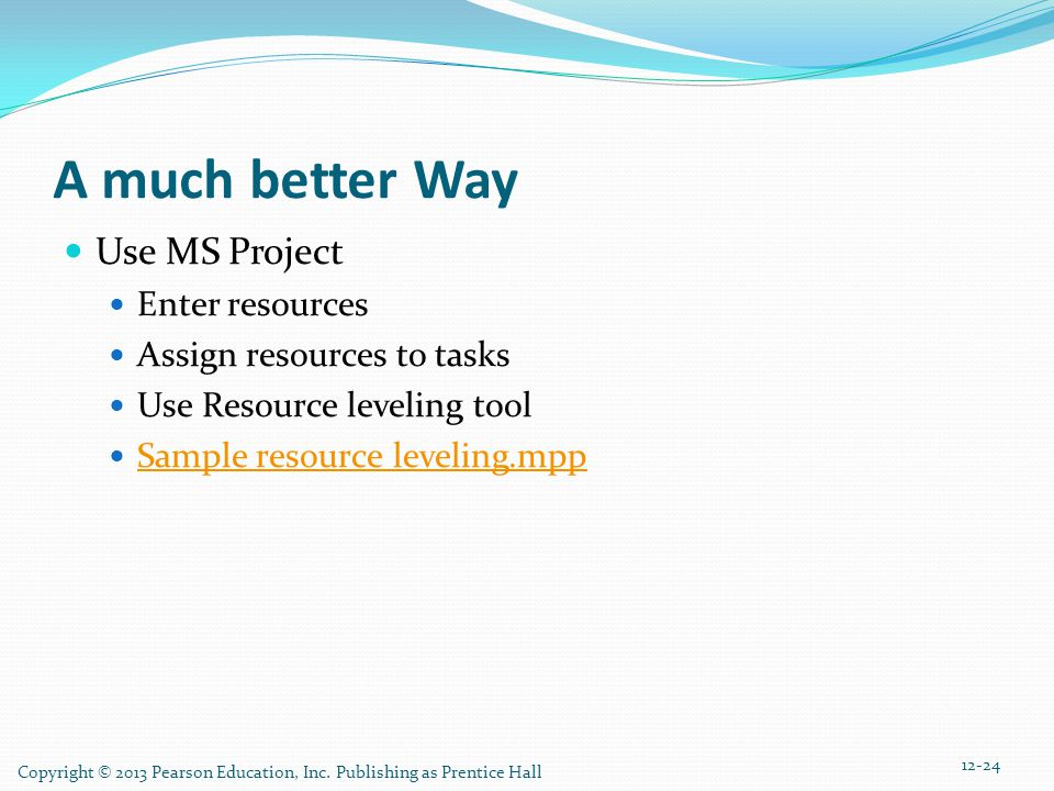 Copyright © 2013 Pearson Education, Inc. Publishing as Prentice Hall 12-24 A much better Way Use MS Project Enter resources Assign resources to tasks