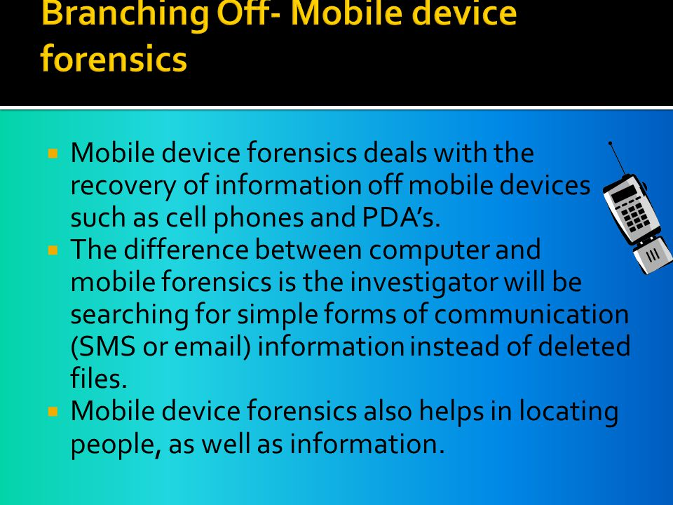  Mobile device forensics deals with the recovery of information off mobile devices such as cell phones and PDA's.