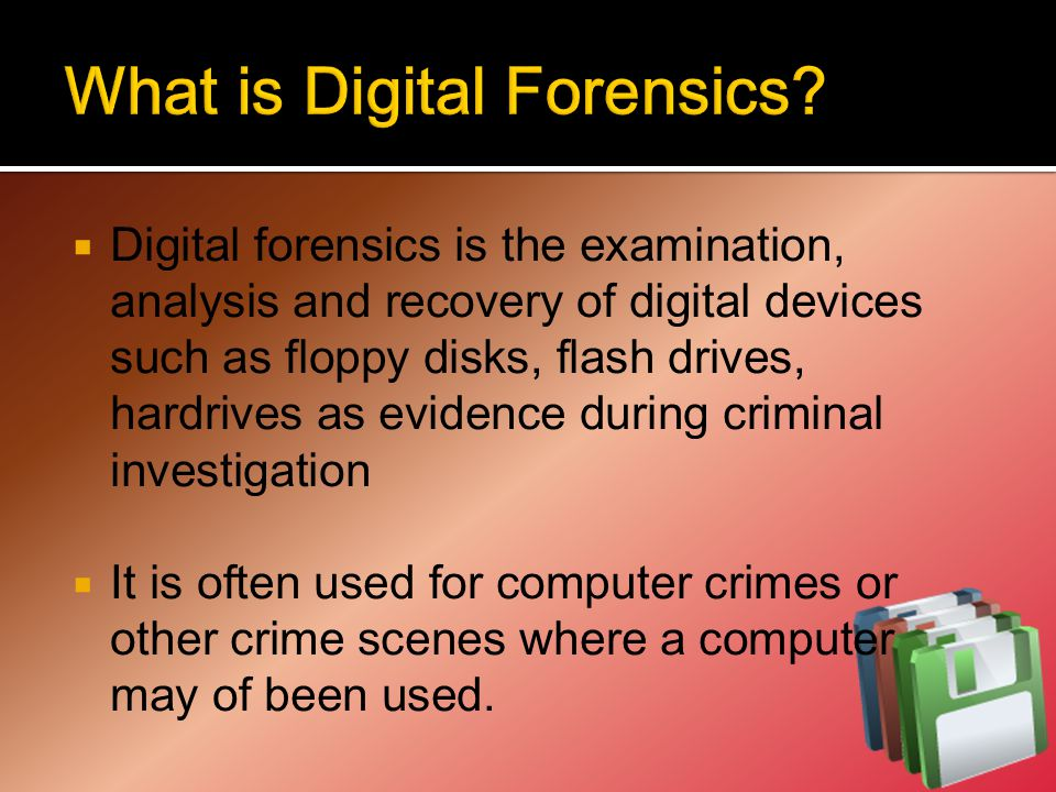  Digital forensics is the examination, analysis and recovery of digital devices such as floppy disks, flash drives, hardrives as evidence during criminal investigation  It is often used for computer crimes or other crime scenes where a computer may of been used.