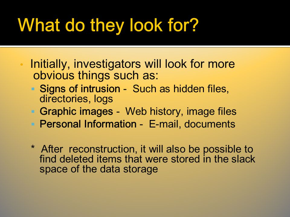 Initially, investigators will look for more obvious things such as:  Signs of intrusion - Such as hidden files, directories, logs  Graphic images - Web history, image files  Personal Information - E-mail, documents * After reconstruction, it will also be possible to find deleted items that were stored in the slack space of the data storage