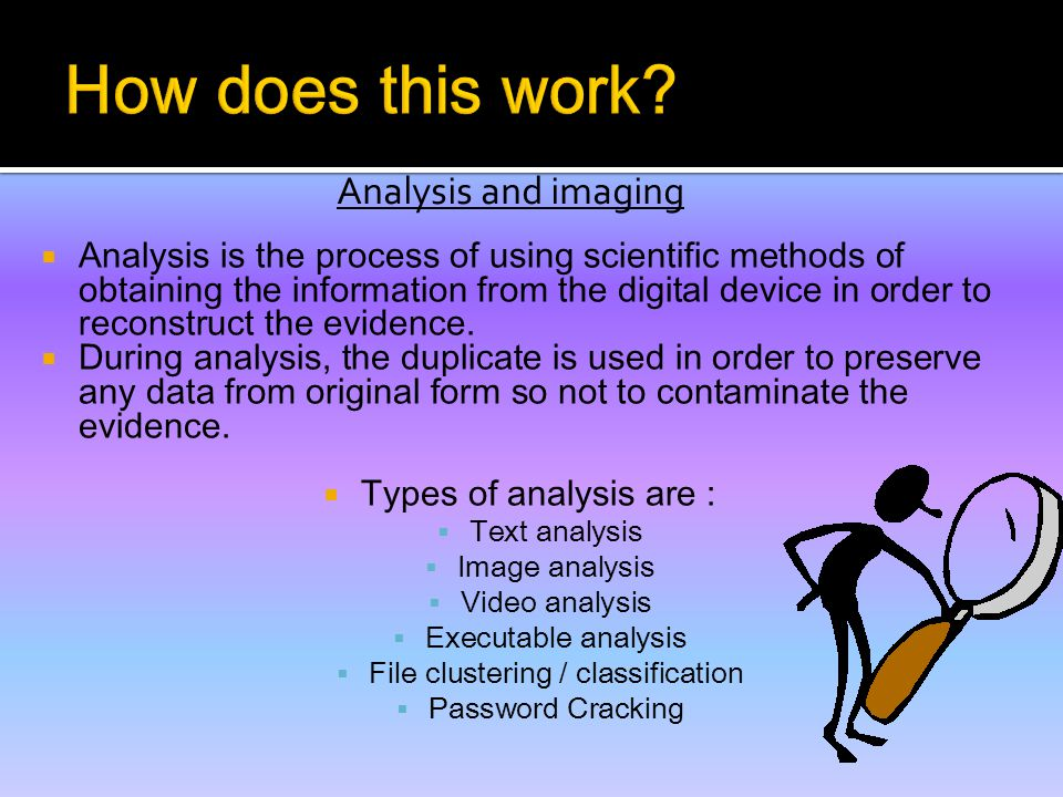 Analysis and imaging  Analysis is the process of using scientific methods of obtaining the information from the digital device in order to reconstruct the evidence.