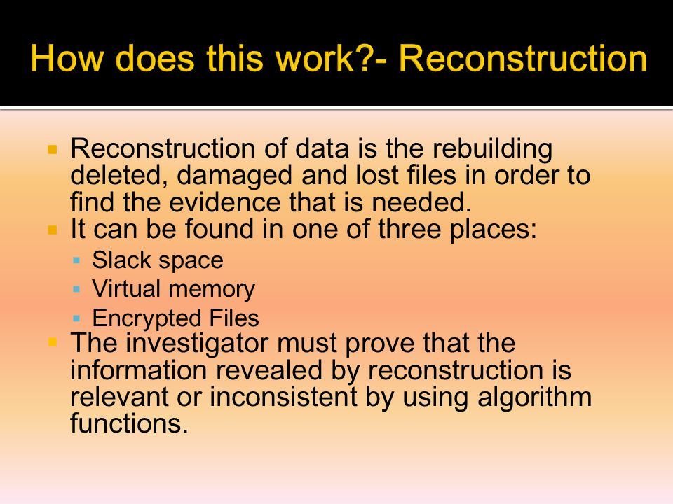  Reconstruction of data is the rebuilding deleted, damaged and lost files in order to find the evidence that is needed.