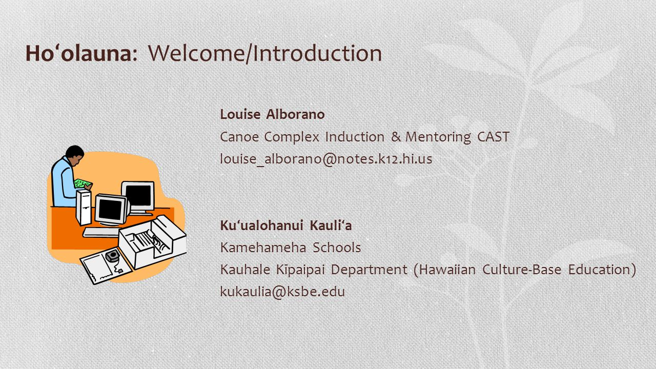 Ho ʻ olauna: Welcome/Introduction Louise Alborano Canoe Complex Induction & Mentoring CAST louise_alborano@notes.k12.hi.us Ku ʻ ualohanui Kauli ʻ a Kamehameha Schools Kauhale Kīpaipai Department (Hawaiian Culture-Base Education) kukaulia@ksbe.edu