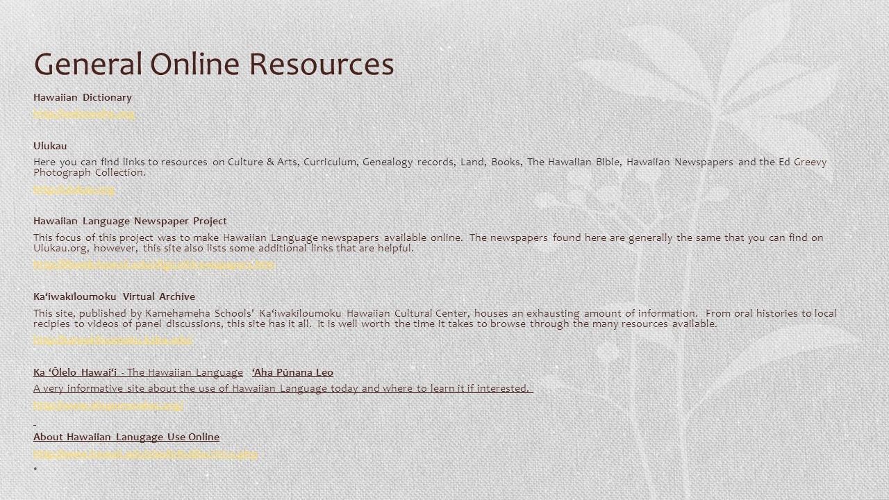 General Online Resources Hawaiian Dictionary http://wehewehe.org Ulukau Here you can find links to resources on Culture & Arts, Curriculum, Genealogy records, Land, Books, The Hawaiian Bible, Hawaiian Newspapers and the Ed Greevy Photograph Collection.