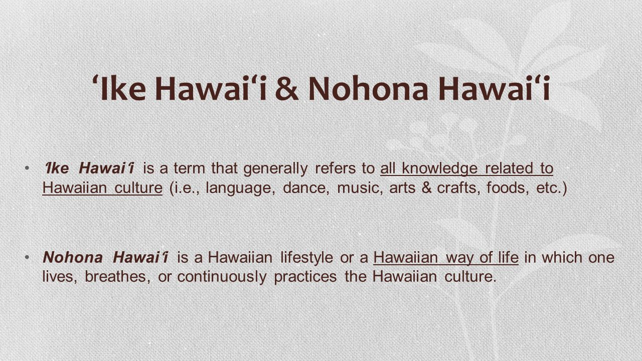 ʻ Ike Hawai ʻ i & Nohona Hawai ʻ i ʻ Ike Hawai ʻ i is a term that generally refers to all knowledge related to Hawaiian culture (i.e., language, dance, music, arts & crafts, foods, etc.) Nohona Hawai ʻ i is a Hawaiian lifestyle or a Hawaiian way of life in which one lives, breathes, or continuously practices the Hawaiian culture.