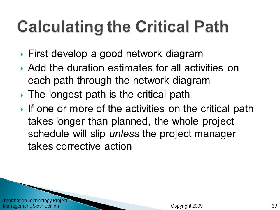 Copyright 2009 Information Technology Project Management, Sixth Edition  First develop a good network diagram  Add the duration estimates for all ac