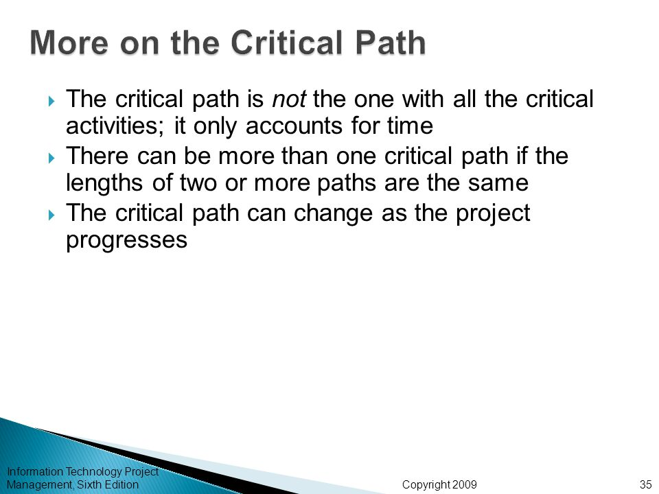 Copyright 2009 Information Technology Project Management, Sixth Edition  The critical path is not the one with all the critical activities; it only a