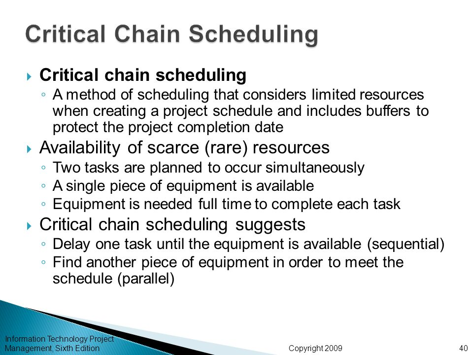 Copyright 2009 Information Technology Project Management, Sixth Edition  Critical chain scheduling ◦ A method of scheduling that considers limited re