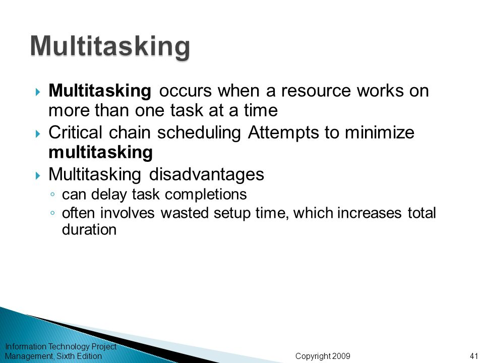 Copyright 2009 Information Technology Project Management, Sixth Edition  Multitasking occurs when a resource works on more than one task at a time 