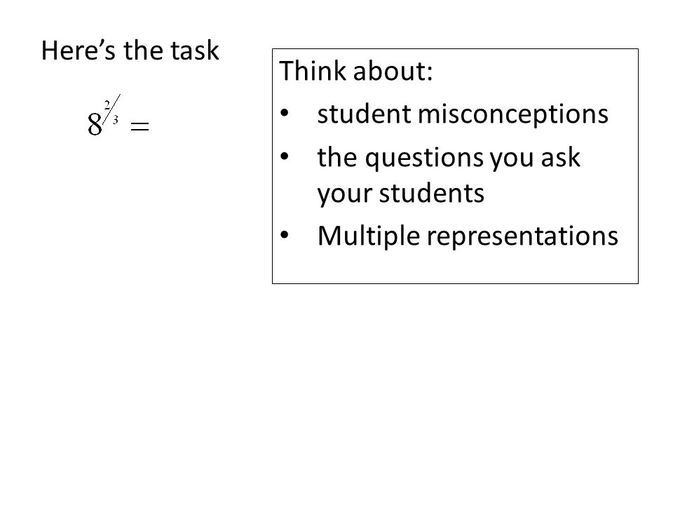 Here's the task Think about: student misconceptions the questions you ask your students Multiple representations