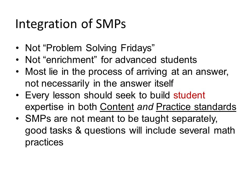 Integration of SMPs Not Problem Solving Fridays Not enrichment for advanced students Most lie in the process of arriving at an answer, not necessarily in the answer itself Every lesson should seek to build student expertise in both Content and Practice standards SMPs are not meant to be taught separately, good tasks & questions will include several math practices