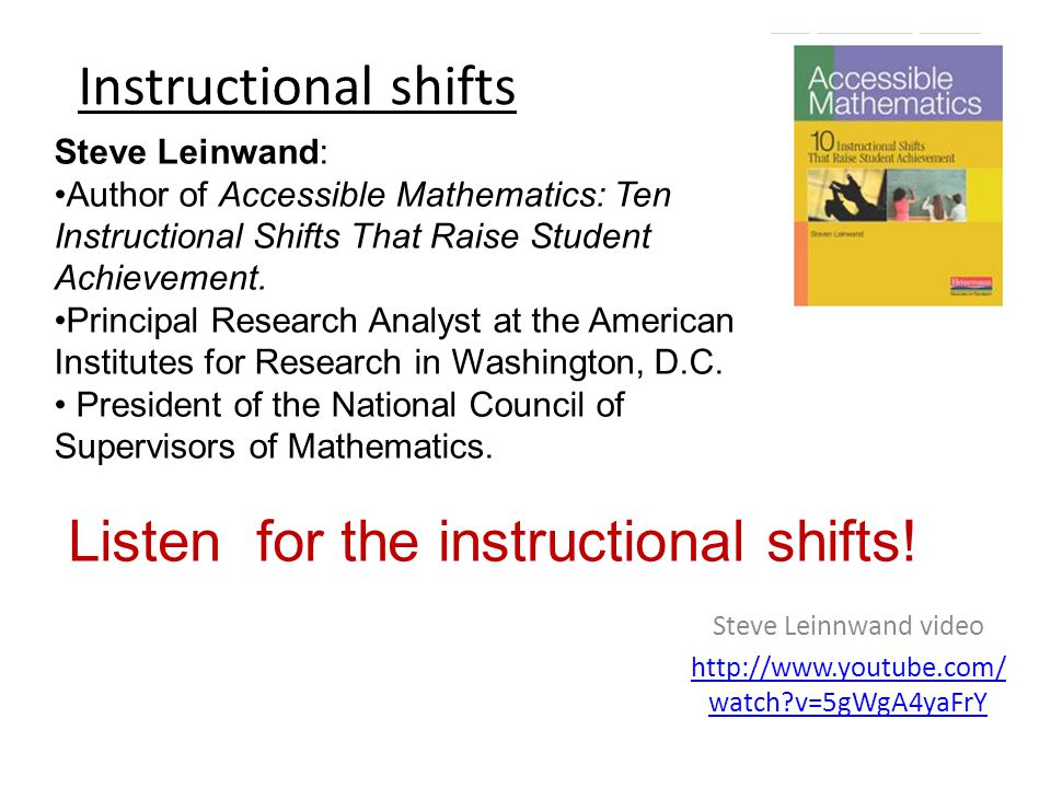 Instructional shifts Steve Leinnwand video http://www.youtube.com/ watch v=5gWgA4yaFrY Steve Leinwand: Author of Accessible Mathematics: Ten Instructional Shifts That Raise Student Achievement.