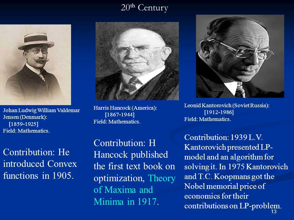 13 20 th Century Johan Ludwig William Valdemar Jensen (Denmark): [1859-1925] Field: Mathematics. Contribution: He introduced Convex functions in 1905.
